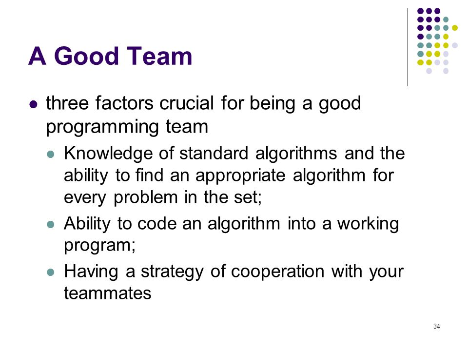 A Good Team three factors crucial for being a good programming team Knowledge of standard algorithms and the ability to find an appropriate algorithm for every problem in the set; Ability to code an algorithm into a working program; Having a strategy of cooperation with your teammates 34