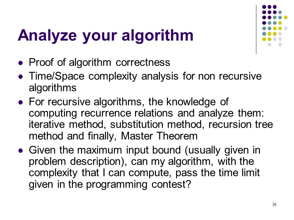 Analyze your algorithm Proof of algorithm correctness Time/Space complexity analysis for non recursive algorithms For recursive algorithms, the knowledge of computing recurrence relations and analyze them: iterative method, substitution method, recursion tree method and finally, Master Theorem Given the maximum input bound (usually given in problem description), can my algorithm, with the complexity that I can compute, pass the time limit given in the programming contest.