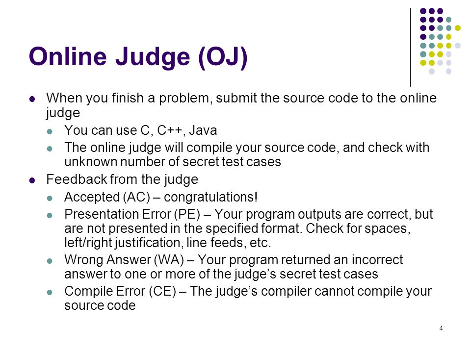 Online Judge (OJ) When you finish a problem, submit the source code to the online judge You can use C, C++, Java The online judge will compile your source code, and check with unknown number of secret test cases Feedback from the judge Accepted (AC) – congratulations.