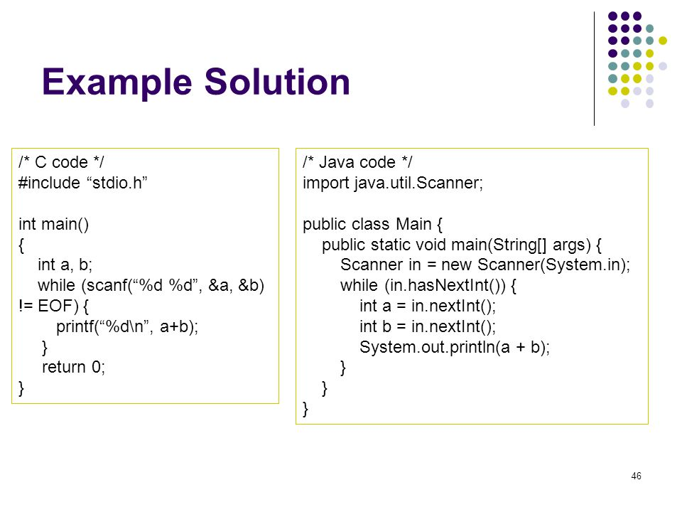 Example Solution /* C code */ #include stdio.h int main() { int a, b; while (scanf(%d %d, &a, &b) != EOF) { printf(%d\n, a+b); } return 0; } /* Java code */ import java.util.Scanner; public class Main { public static void main(String[] args) { Scanner in = new Scanner(System.in); while (in.hasNextInt()) { int a = in.nextInt(); int b = in.nextInt(); System.out.println(a + b); } 46