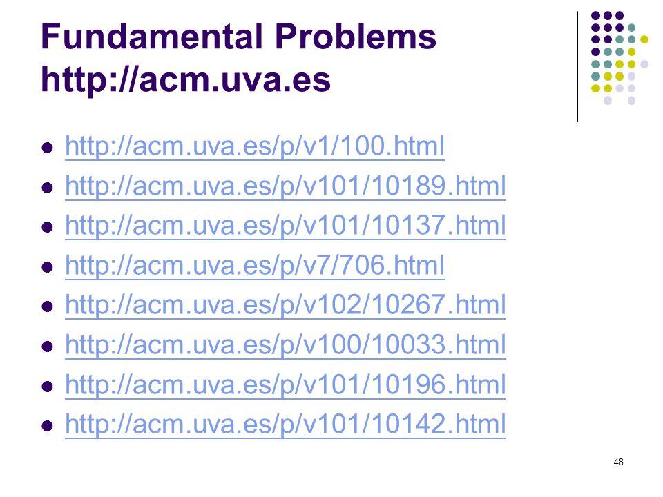 Fundamental Problems http://acm.uva.es http://acm.uva.es/p/v1/100.html http://acm.uva.es/p/v101/10189.html http://acm.uva.es/p/v101/10137.html http://acm.uva.es/p/v7/706.html http://acm.uva.es/p/v102/10267.html http://acm.uva.es/p/v100/10033.html http://acm.uva.es/p/v101/10196.html http://acm.uva.es/p/v101/10142.html 48
