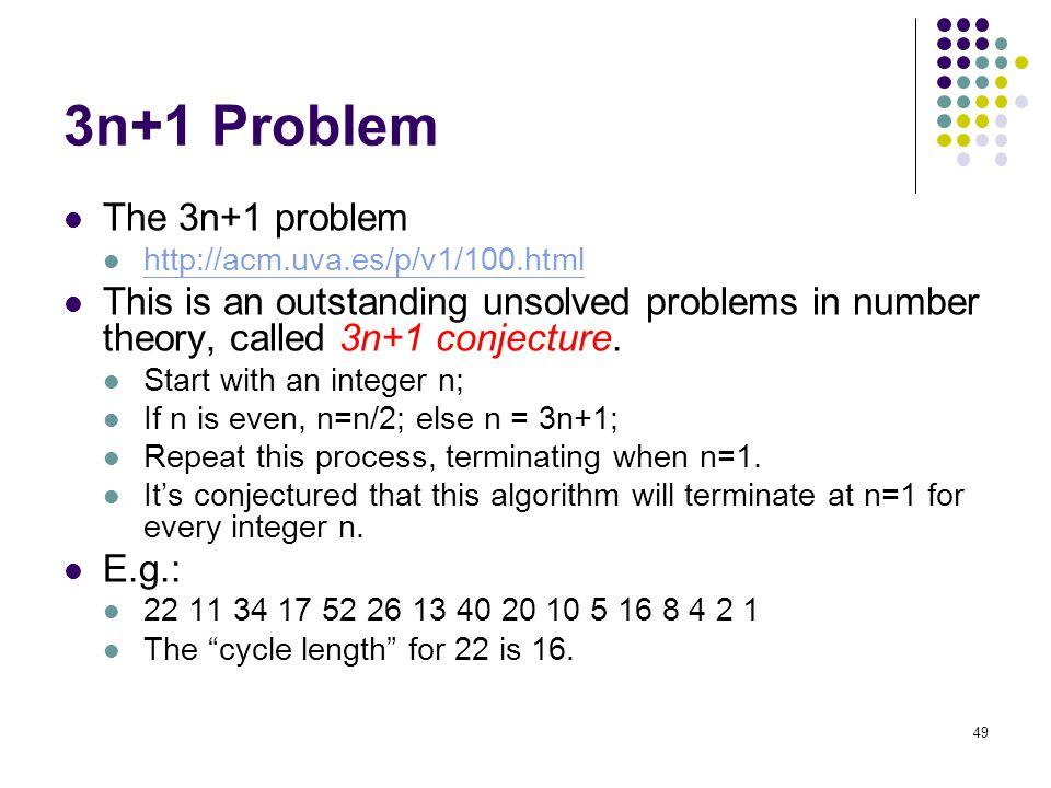 3n+1 Problem The 3n+1 problem http://acm.uva.es/p/v1/100.html This is an outstanding unsolved problems in number theory, called 3n+1 conjecture.