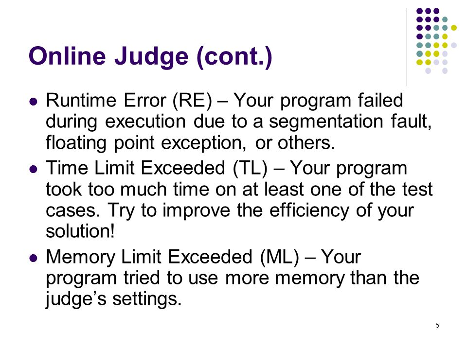 Online Judge (cont.) Runtime Error (RE) – Your program failed during execution due to a segmentation fault, floating point exception, or others.