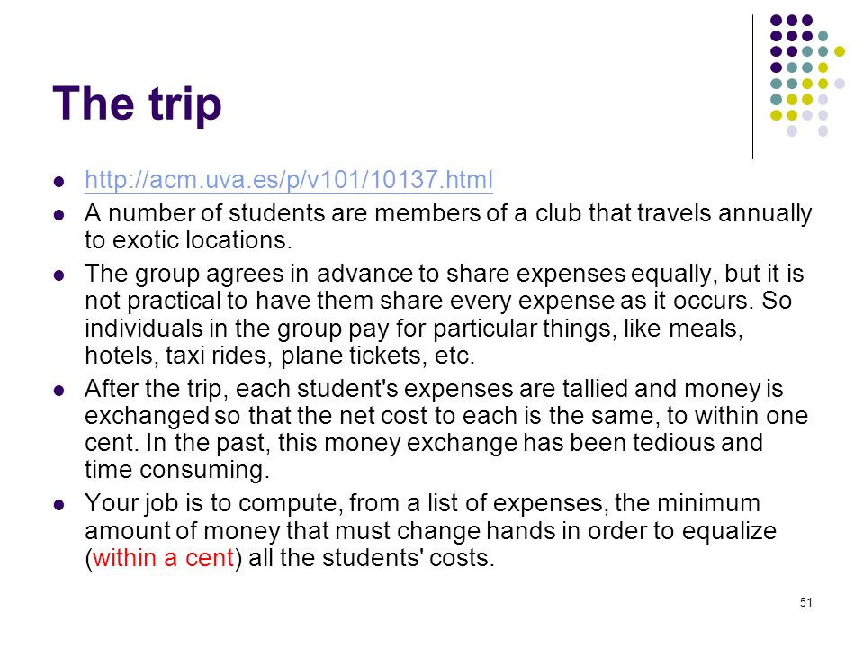 The trip http://acm.uva.es/p/v101/10137.html A number of students are members of a club that travels annually to exotic locations.