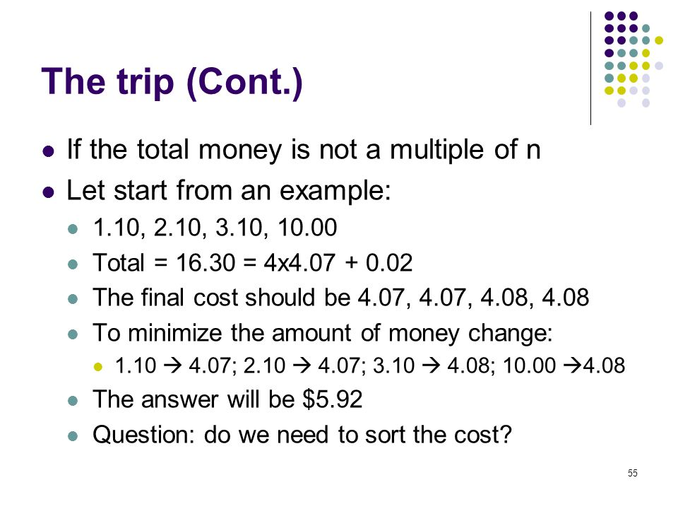 The trip (Cont.) If the total money is not a multiple of n Let start from an example: 1.10, 2.10, 3.10, 10.00 Total = 16.30 = 4x4.07 + 0.02 The final cost should be 4.07, 4.07, 4.08, 4.08 To minimize the amount of money change: 1.10 4.07; 2.10 4.07; 3.10 4.08; 10.00 4.08 The answer will be $5.92 Question: do we need to sort the cost.
