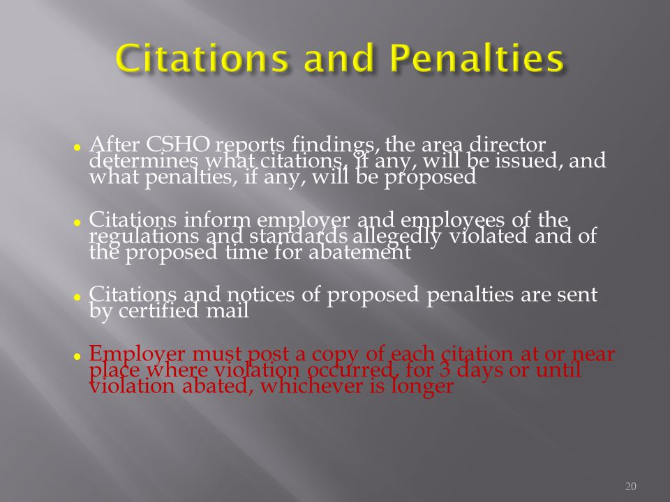 l After CSHO reports findings, the area director determines what citations, if any, will be issued, and what penalties, if any, will be proposed l Citations inform employer and employees of the regulations and standards allegedly violated and of the proposed time for abatement l Citations and notices of proposed penalties are sent by certified mail l Employer must post a copy of each citation at or near place where violation occurred, for 3 days or until violation abated, whichever is longer 20