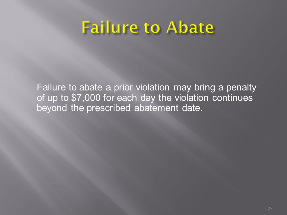 Failure to abate a prior violation may bring a penalty of up to $7,000 for each day the violation continues beyond the prescribed abatement date.