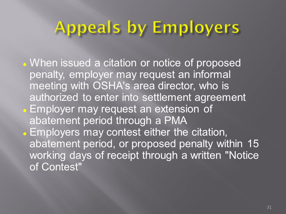 When issued a citation or notice of proposed penalty, employer may request an informal meeting with OSHA s area director, who is authorized to enter into settlement agreement Employer may request an extension of abatement period through a PMA Employers may contest either the citation, abatement period, or proposed penalty within 15 working days of receipt through a written Notice of Contest 31