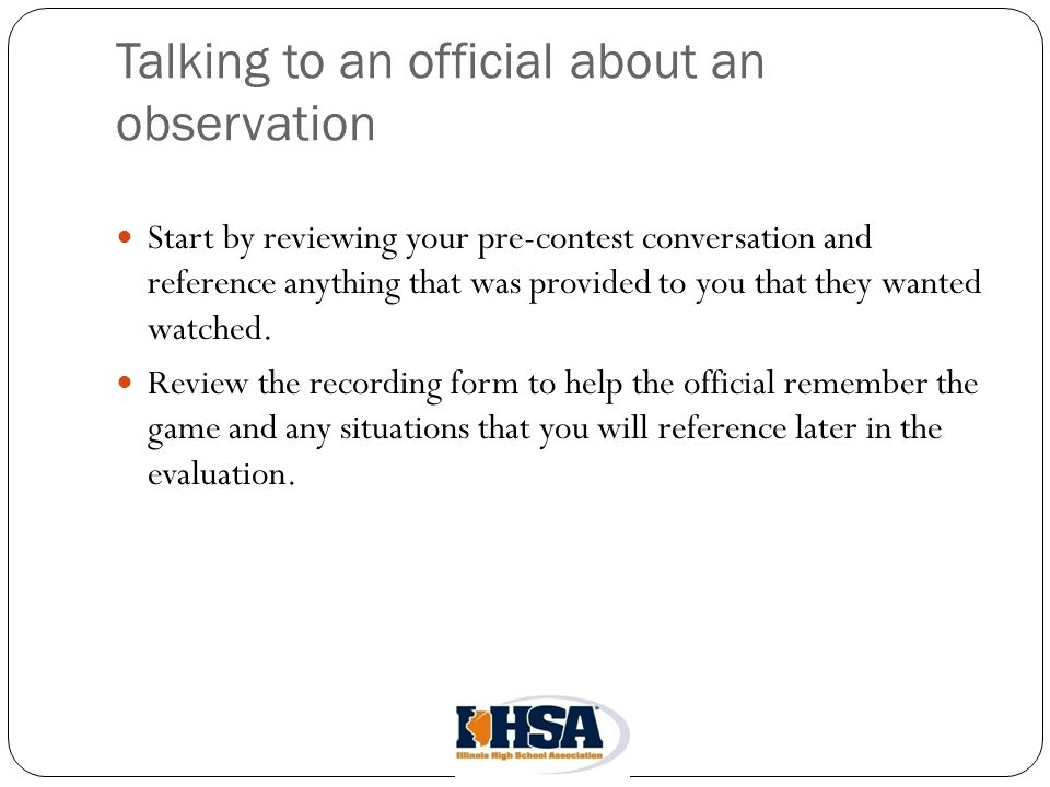 Talking to an official about an observation Start by reviewing your pre-contest conversation and reference anything that was provided to you that they wanted watched.
