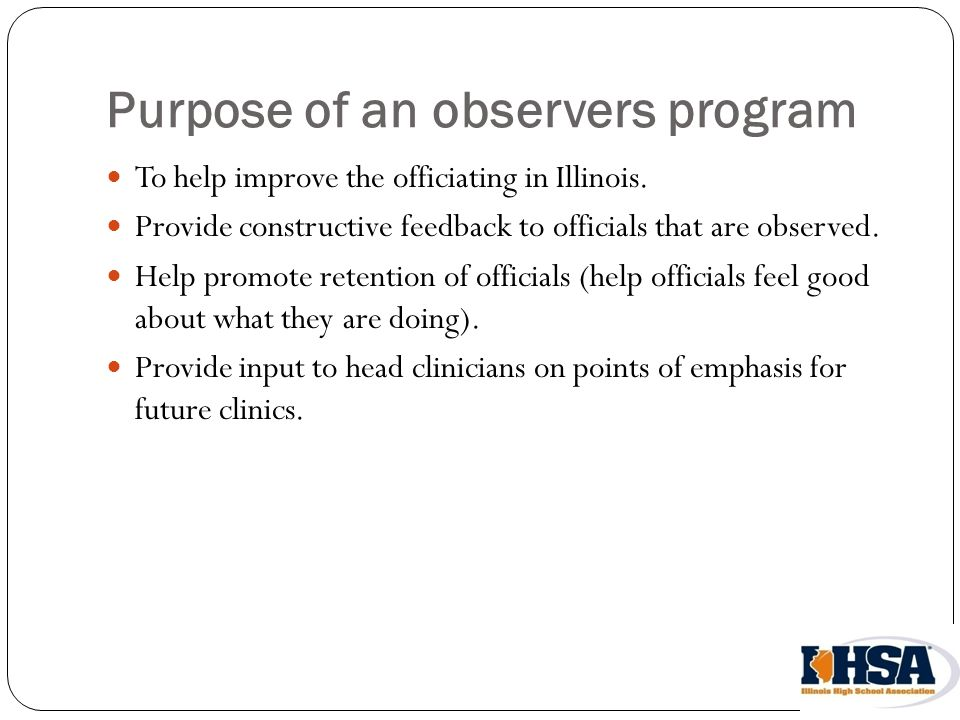 Purpose of an observers program To help improve the officiating in Illinois.