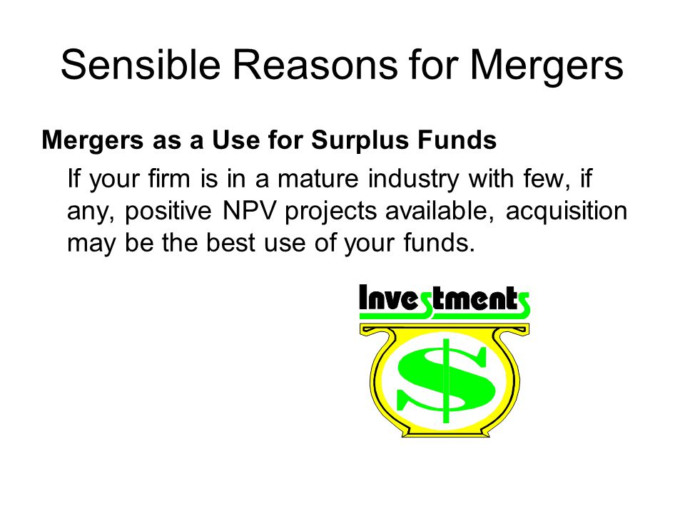 Sensible Reasons for Mergers Mergers as a Use for Surplus Funds If your firm is in a mature industry with few, if any, positive NPV projects available