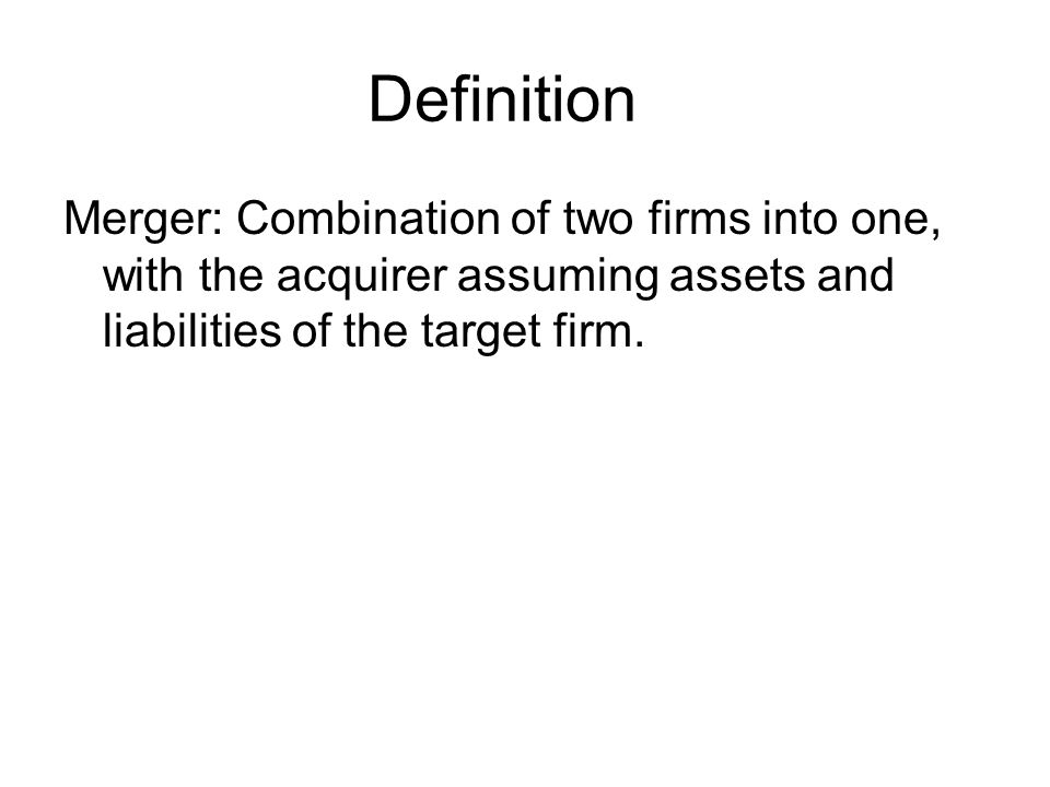 Definition Merger: Combination of two firms into one, with the acquirer assuming assets and liabilities of the target firm.