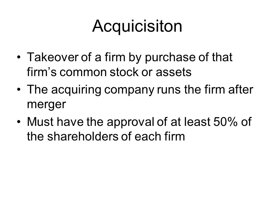 Acquicisiton Takeover of a firm by purchase of that firms common stock or assets The acquiring company runs the firm after merger Must have the approv