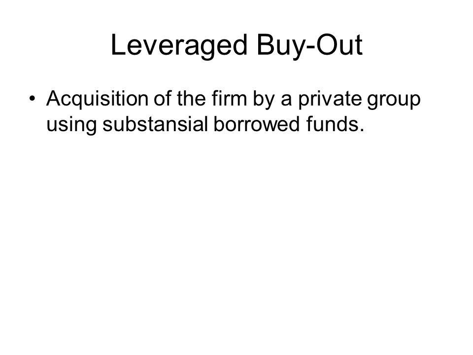 Leveraged Buy-Out Acquisition of the firm by a private group using substansial borrowed funds.