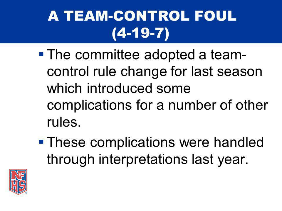 A TEAM-CONTROL FOUL (4-19-7) The committee adopted a team- control rule change for last season which introduced some complications for a number of other rules.