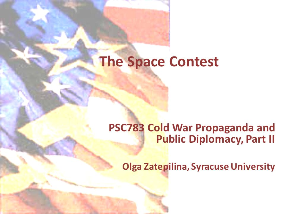 The Space Contest PSC783 Cold War Propaganda and Public Diplomacy, Part II Olga Zatepilina, Syracuse University