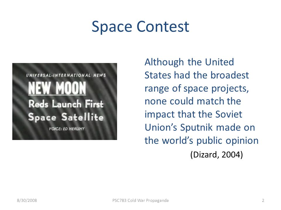 Space Contest Although the United States had the broadest range of space projects, none could match the impact that the Soviet Unions Sputnik made on the worlds public opinion (Dizard, 2004) 8/30/2008PSC783 Cold War Propaganda2