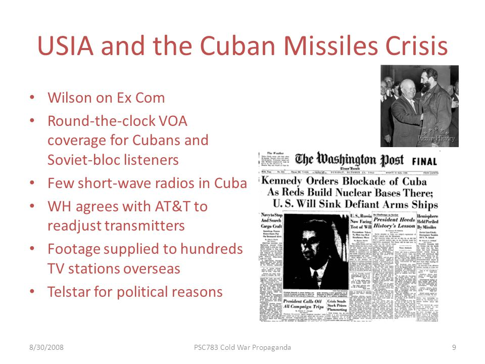 USIA and the Cuban Missiles Crisis 8/30/2008PSC783 Cold War Propaganda9 Wilson on Ex Com Round-the-clock VOA coverage for Cubans and Soviet-bloc listeners Few short-wave radios in Cuba WH agrees with AT&T to readjust transmitters Footage supplied to hundreds TV stations overseas Telstar for political reasons