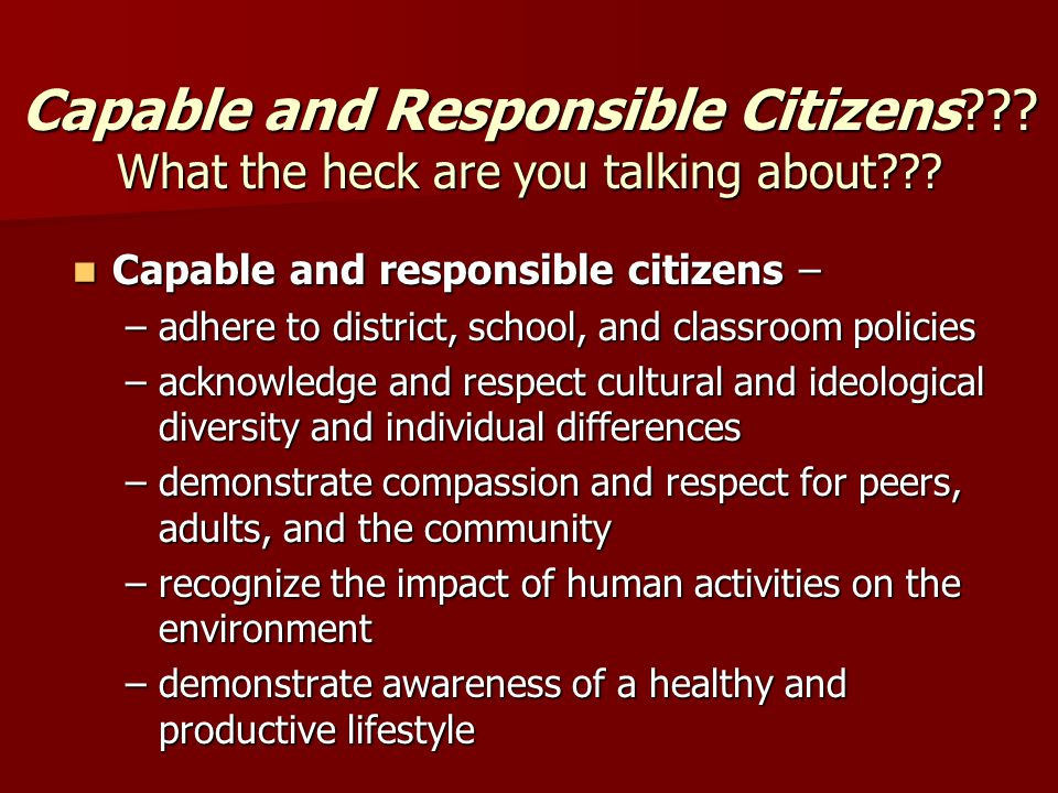 Capable and Responsible Citizens . What the heck are you talking about .