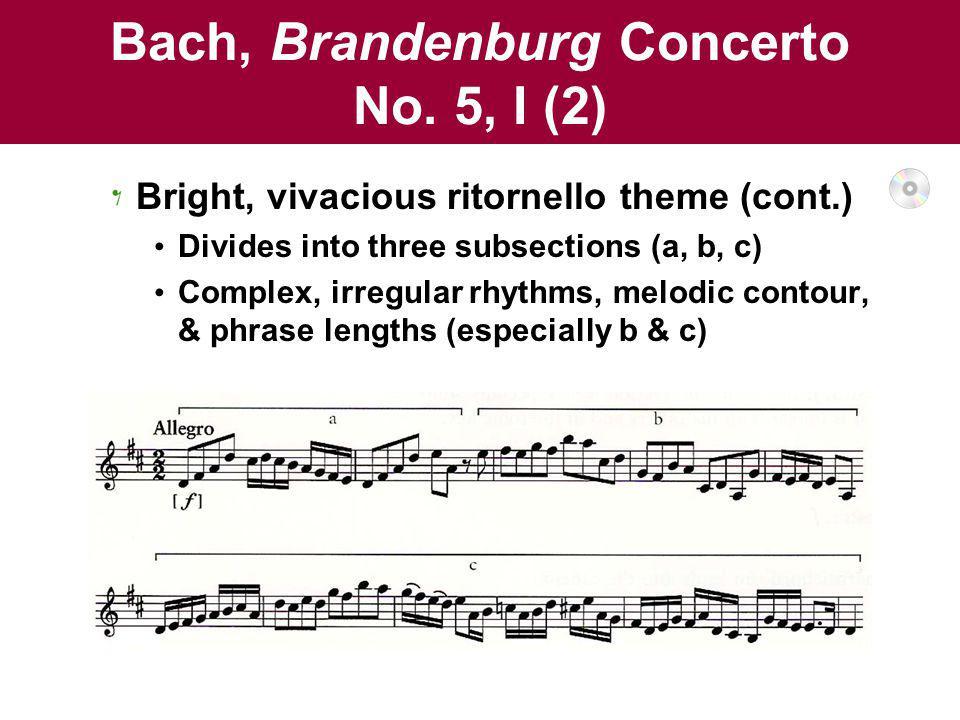 Bach, Brandenburg Concerto No. 5, I (2) Bright, vivacious ritornello theme (cont.) Divides into three subsections (a, b, c) Complex, irregular rhythms