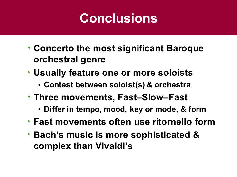 Conclusions Concerto the most significant Baroque orchestral genre Usually feature one or more soloists Contest between soloist(s) & orchestra Three movements, Fast–Slow–Fast Differ in tempo, mood, key or mode, & form Fast movements often use ritornello form Bachs music is more sophisticated & complex than Vivaldis