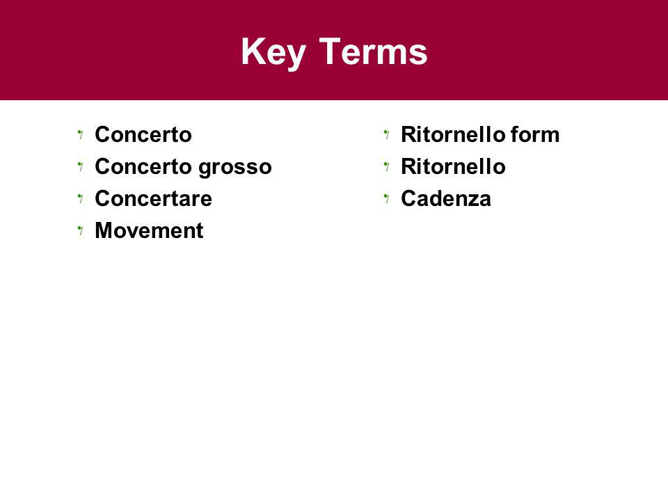 Key Terms Concerto Concerto grosso Concertare Movement Ritornello form Ritornello Cadenza