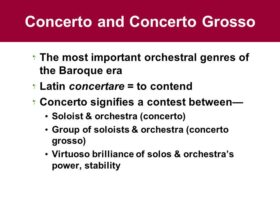 Concerto and Concerto Grosso The most important orchestral genres of the Baroque era Latin concertare = to contend Concerto signifies a contest between Soloist & orchestra (concerto) Group of soloists & orchestra (concerto grosso) Virtuoso brilliance of solos & orchestras power, stability