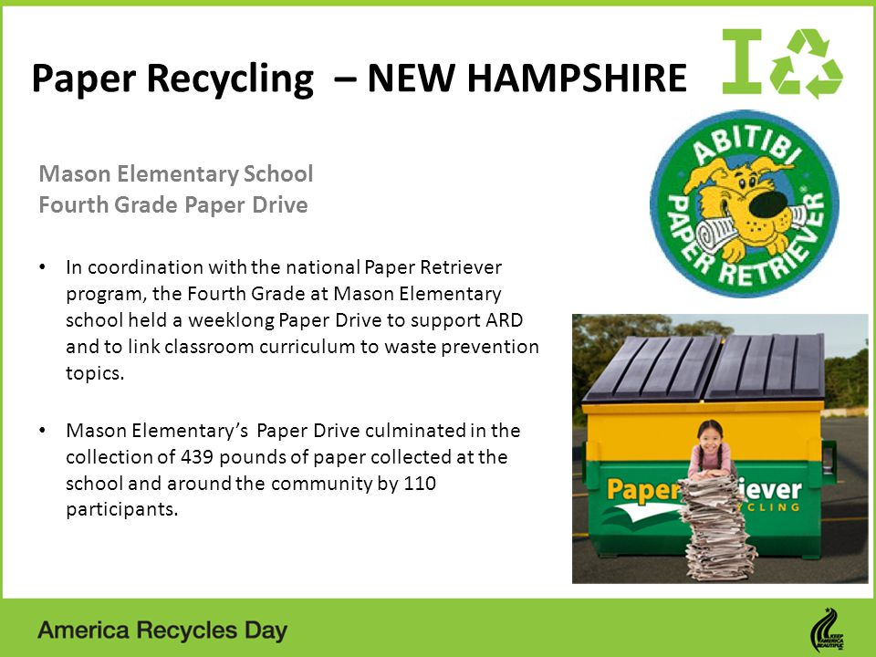 Paper Recycling – NEW HAMPSHIRE Mason Elementary School Fourth Grade Paper Drive In coordination with the national Paper Retriever program, the Fourth Grade at Mason Elementary school held a weeklong Paper Drive to support ARD and to link classroom curriculum to waste prevention topics.