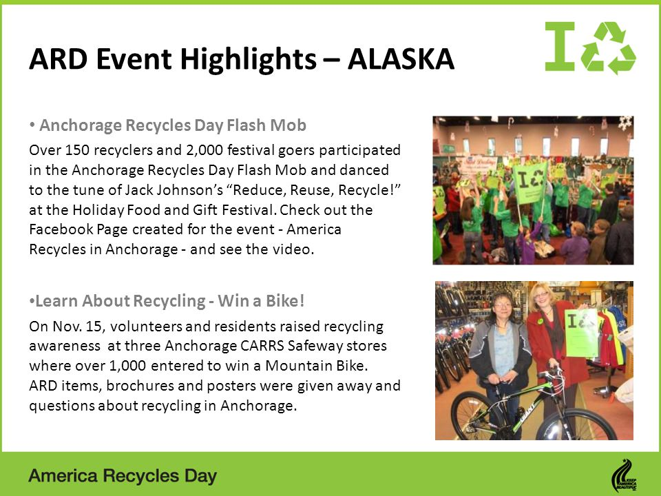 ARD Event Highlights – ALASKA Anchorage Recycles Day Flash Mob Over 150 recyclers and 2,000 festival goers participated in the Anchorage Recycles Day Flash Mob and danced to the tune of Jack Johnsons Reduce, Reuse, Recycle.