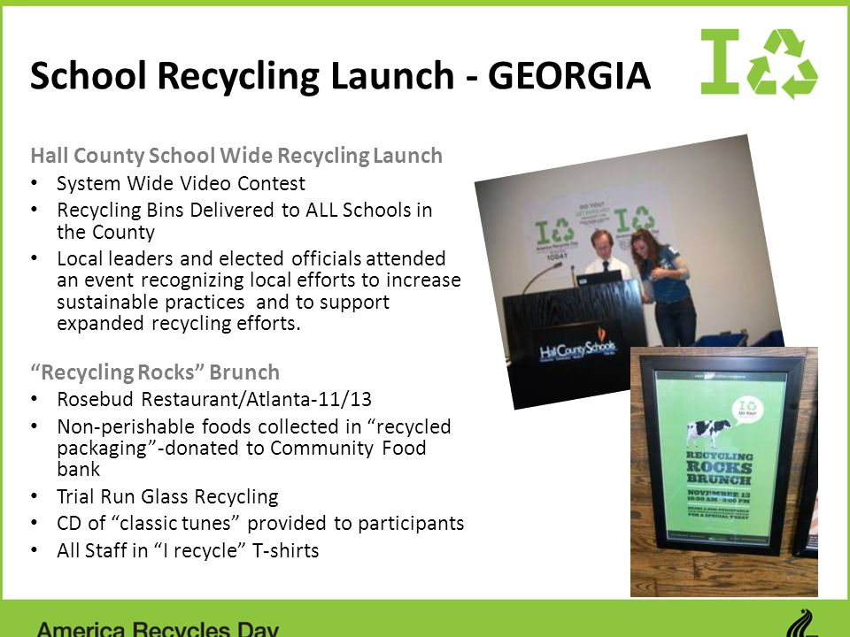 School Recycling Launch - GEORGIA Hall County School Wide Recycling Launch System Wide Video Contest Recycling Bins Delivered to ALL Schools in the County Local leaders and elected officials attended an event recognizing local efforts to increase sustainable practices and to support expanded recycling efforts.