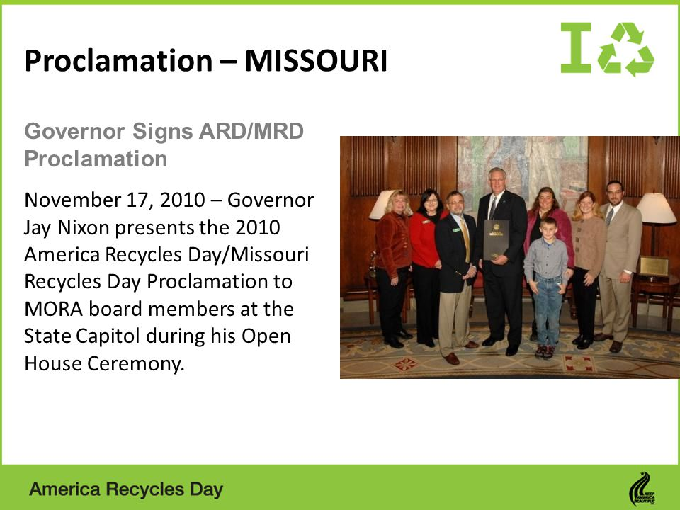 Proclamation – MISSOURI November 17, 2010 – Governor Jay Nixon presents the 2010 America Recycles Day/Missouri Recycles Day Proclamation to MORA board members at the State Capitol during his Open House Ceremony.