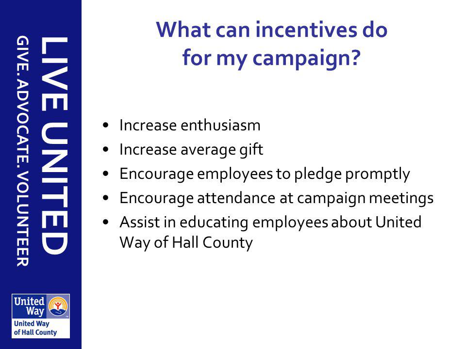 GIVE. ADVOCATE. VOLUNTEER LIVE UNITED What can incentives do for my campaign? Increase enthusiasm Increase average gift Encourage employees to pledge