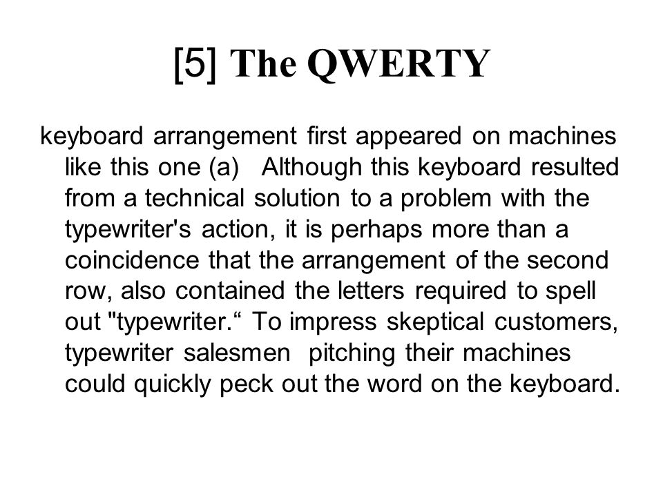[5] The QWERTY keyboard arrangement first appeared on machines like this one (a) Although this keyboard resulted from a technical solution to a problem with the typewriter s action, it is perhaps more than a coincidence that the arrangement of the second row, also contained the letters required to spell out typewriter.