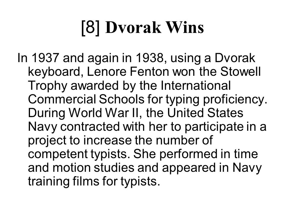 [8] Dvorak Wins In 1937 and again in 1938, using a Dvorak keyboard, Lenore Fenton won the Stowell Trophy awarded by the International Commercial Schools for typing proficiency.