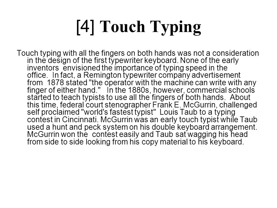 [4] Touch Typing Touch typing with all the fingers on both hands was not a consideration in the design of the first typewriter keyboard. None of the e