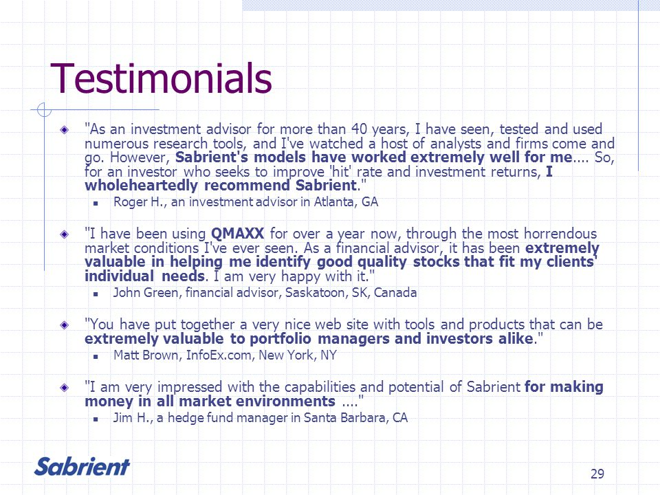 29 Testimonials As an investment advisor for more than 40 years, I have seen, tested and used numerous research tools, and I ve watched a host of analysts and firms come and go.