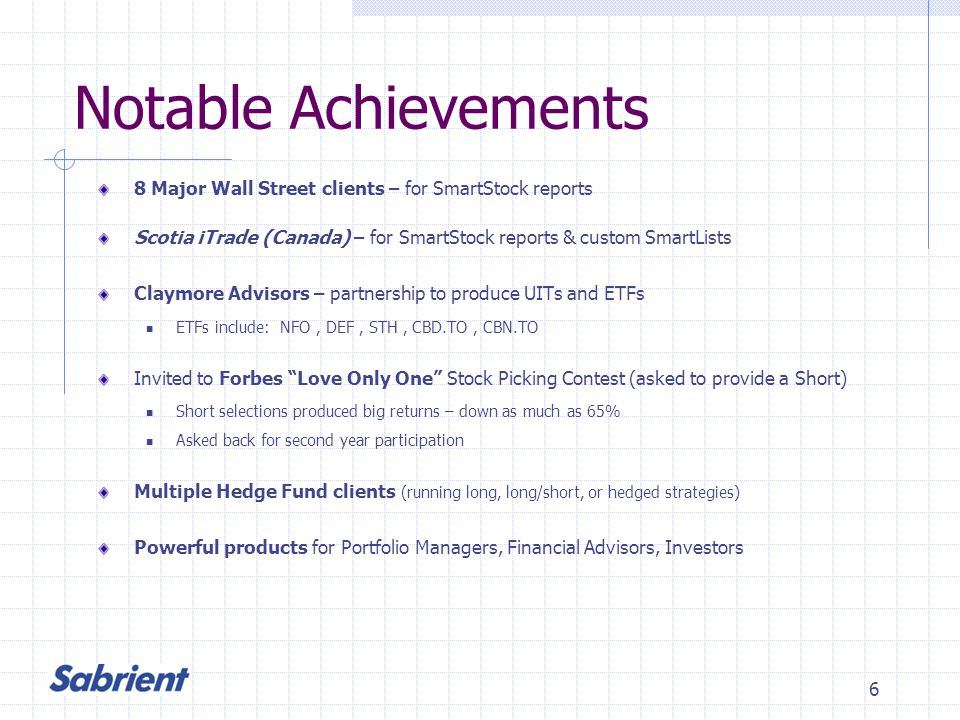 6 Notable Achievements 8 Major Wall Street clients – for SmartStock reports Scotia iTrade (Canada) – for SmartStock reports & custom SmartLists Claymore Advisors – partnership to produce UITs and ETFs ETFs include: NFO, DEF, STH, CBD.TO, CBN.TO Invited to Forbes Love Only One Stock Picking Contest (asked to provide a Short) Short selections produced big returns – down as much as 65% Asked back for second year participation Multiple Hedge Fund clients (running long, long/short, or hedged strategies) Powerful products for Portfolio Managers, Financial Advisors, Investors