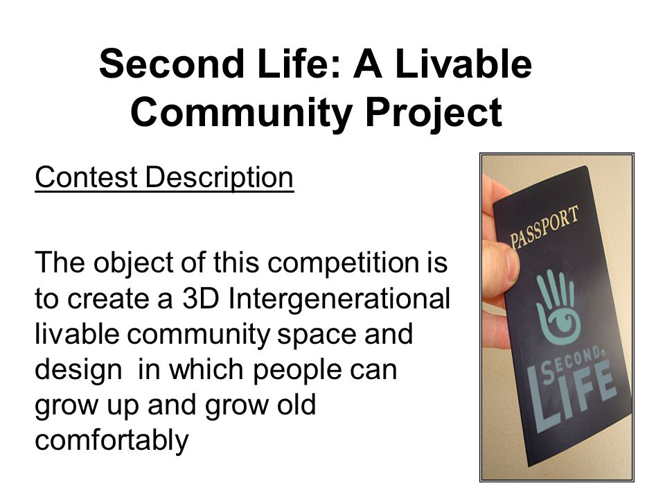 Second Life: A Livable Community Project Contest Description The object of this competition is to create a 3D Intergenerational livable community space and design in which people can grow up and grow old comfortably