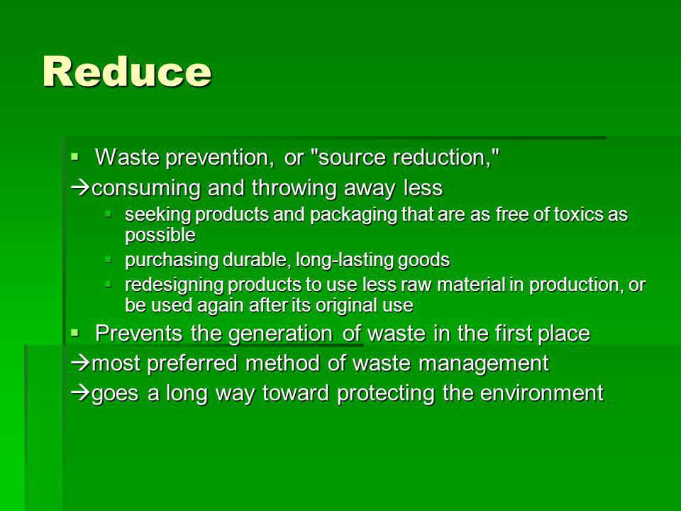 Reuse Repairing items Repairing items Donating to charity and community groups Donating to charity and community groups Selling items Selling items also reduces waste also reduces waste Reusing products is better than recycling because the item does not need to be reprocessed before it can be used again