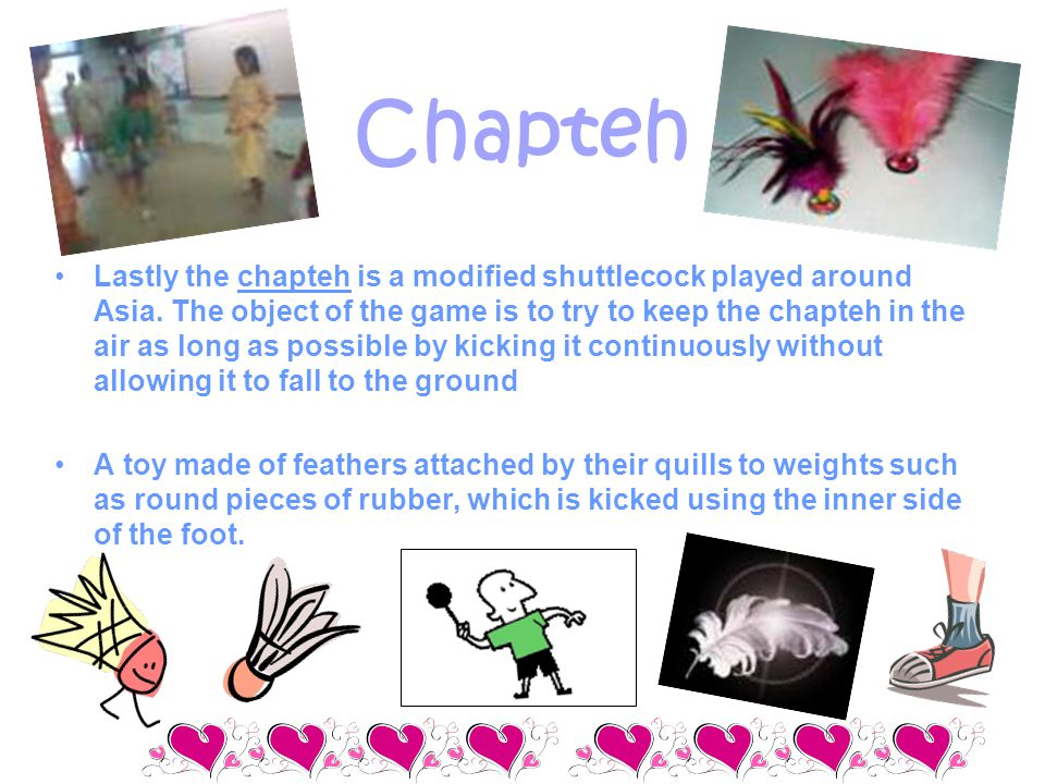 Chapteh Lastly the chapteh is a modified shuttlecock played around Asia. The object of the game is to try to keep the chapteh in the air as long as po