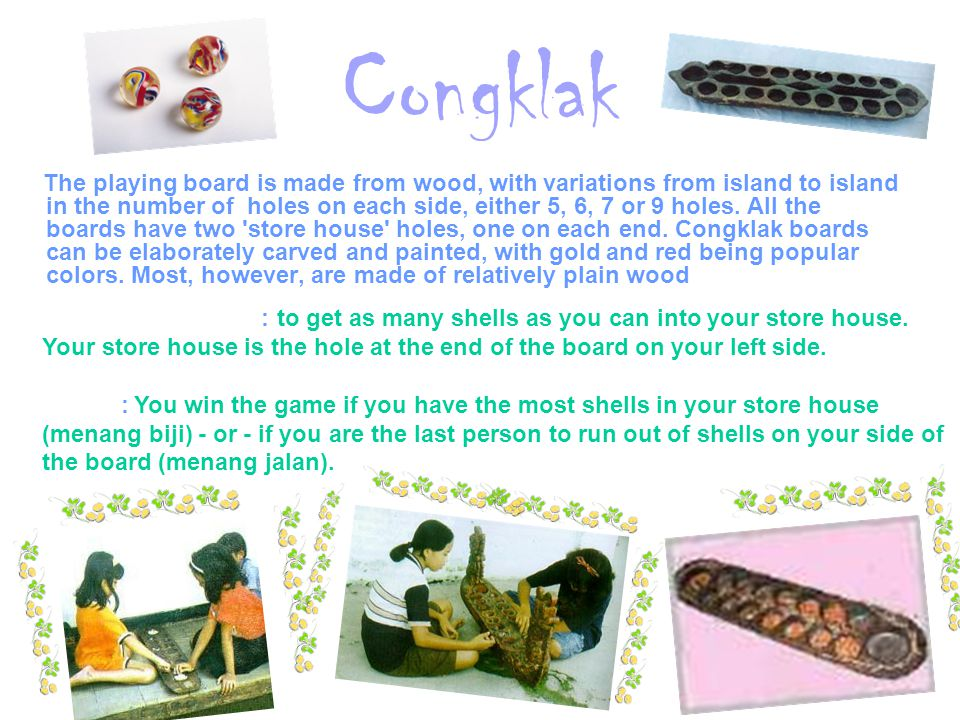 Congklak The playing board is made from wood, with variations from island to island in the number of holes on each side, either 5, 6, 7 or 9 holes. Al