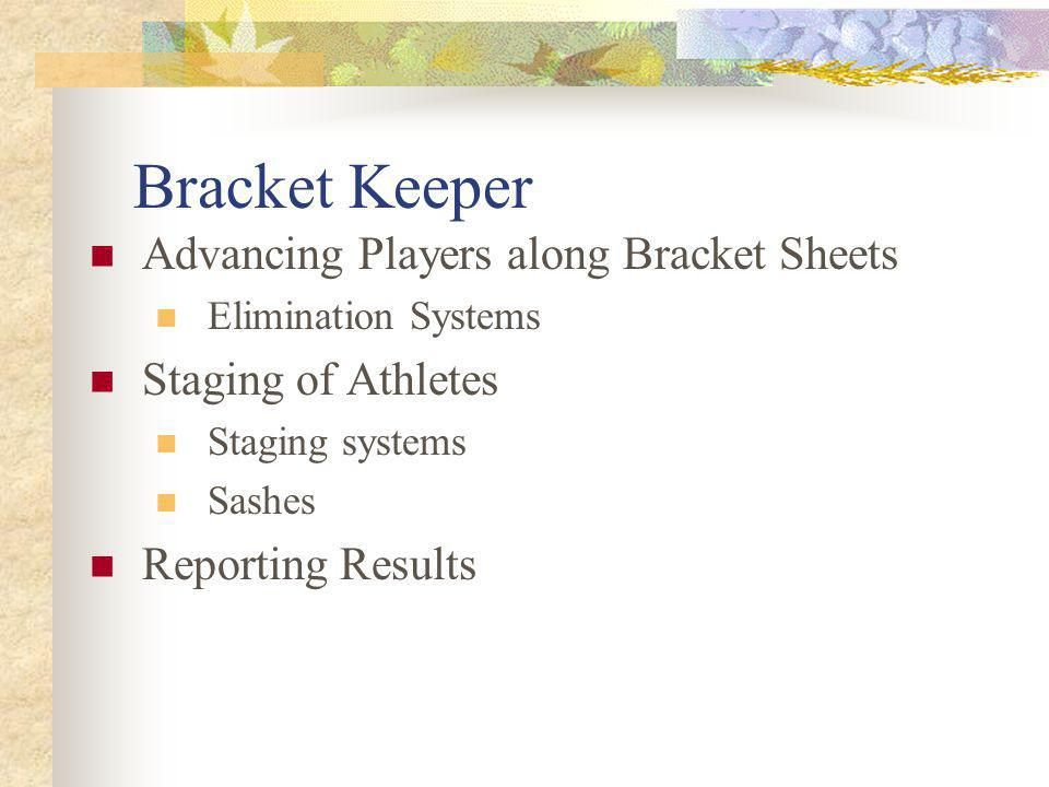 Bracket Keeper Advancing Players along Bracket Sheets Elimination Systems Staging of Athletes Staging systems Sashes Reporting Results