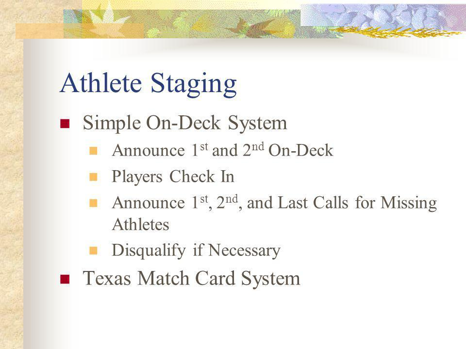 Athlete Staging Simple On-Deck System Announce 1 st and 2 nd On-Deck Players Check In Announce 1 st, 2 nd, and Last Calls for Missing Athletes Disqualify if Necessary Texas Match Card System
