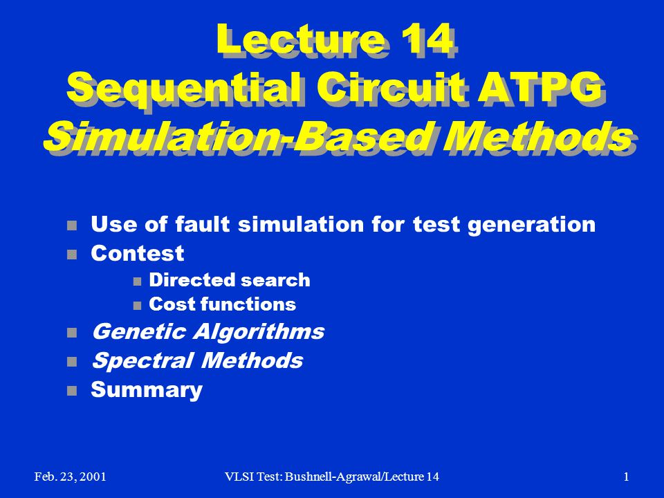 Feb. 23, 2001VLSI Test: Bushnell-Agrawal/Lecture 141 Lecture 14 Sequential Circuit ATPG Simulation-Based Methods n Use of fault simulation for test ge