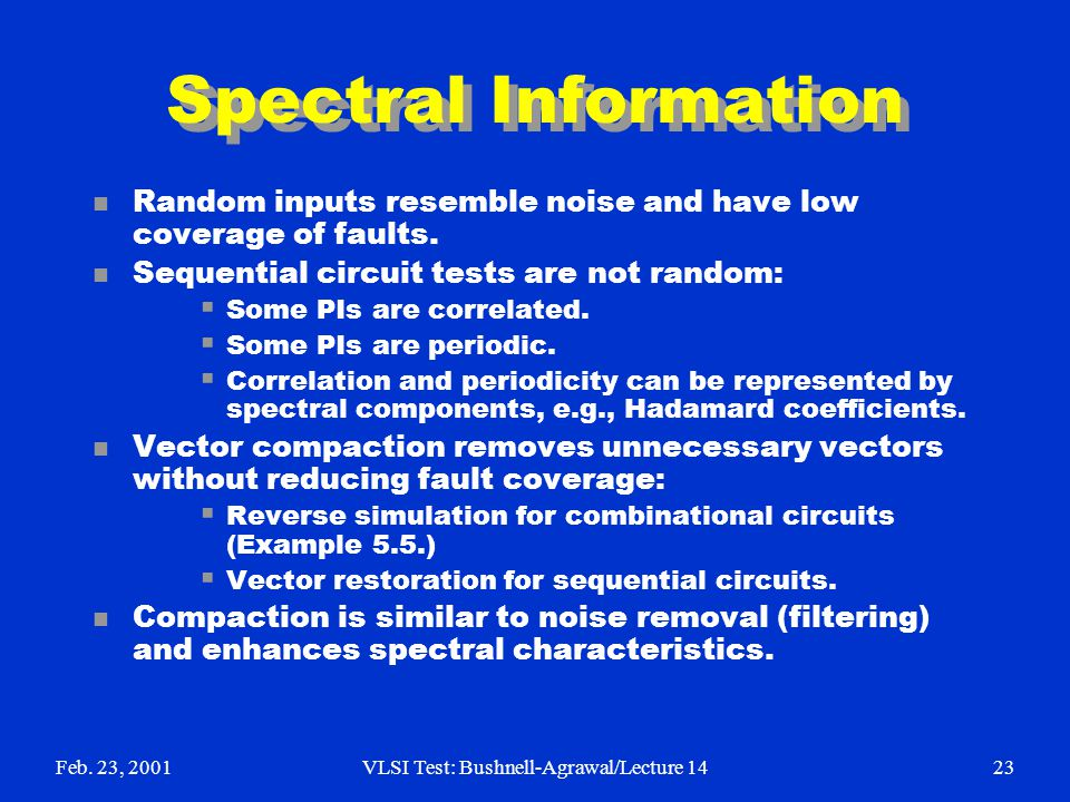 Feb. 23, 2001VLSI Test: Bushnell-Agrawal/Lecture 1423 Spectral Information n Random inputs resemble noise and have low coverage of faults. n Sequentia