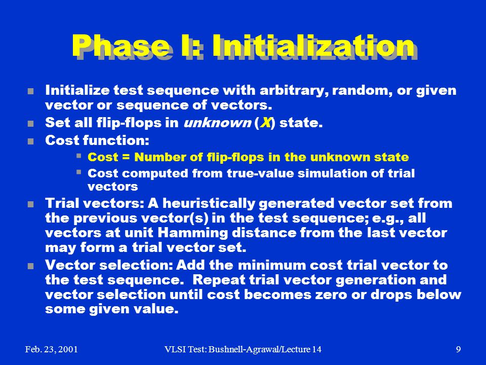 Feb. 23, 2001VLSI Test: Bushnell-Agrawal/Lecture 149 Phase I: Initialization n Initialize test sequence with arbitrary, random, or given vector or seq