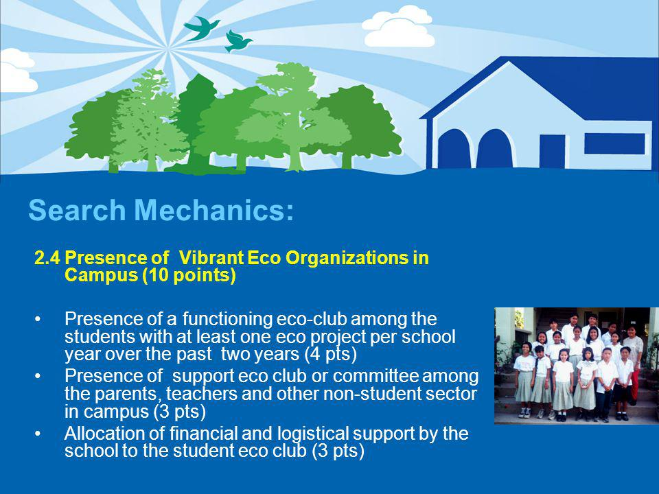 Search Mechanics: 2.4 Presence of Vibrant Eco Organizations in Campus (10 points) Presence of a functioning eco-club among the students with at least one eco project per school year over the past two years (4 pts) Presence of support eco club or committee among the parents, teachers and other non-student sector in campus (3 pts) Allocation of financial and logistical support by the school to the student eco club (3 pts)