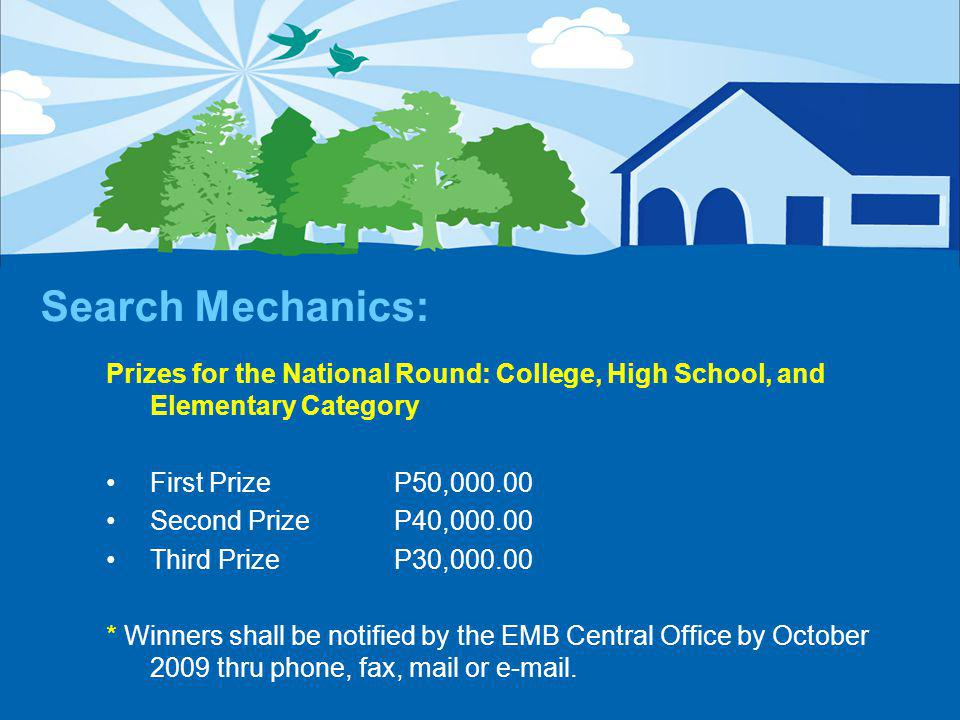 Search Mechanics: Prizes for the National Round: College, High School, and Elementary Category First PrizeP50,000.00 Second PrizeP40,000.00 Third PrizeP30,000.00 * Winners shall be notified by the EMB Central Office by October 2009 thru phone, fax, mail or e-mail.