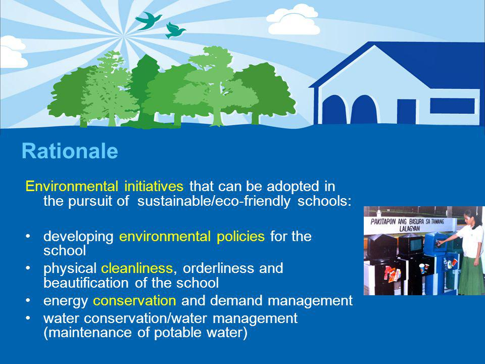 Rationale Environmental initiatives that can be adopted in the pursuit of sustainable/eco-friendly schools: developing environmental policies for the school physical cleanliness, orderliness and beautification of the school energy conservation and demand management water conservation/water management (maintenance of potable water)