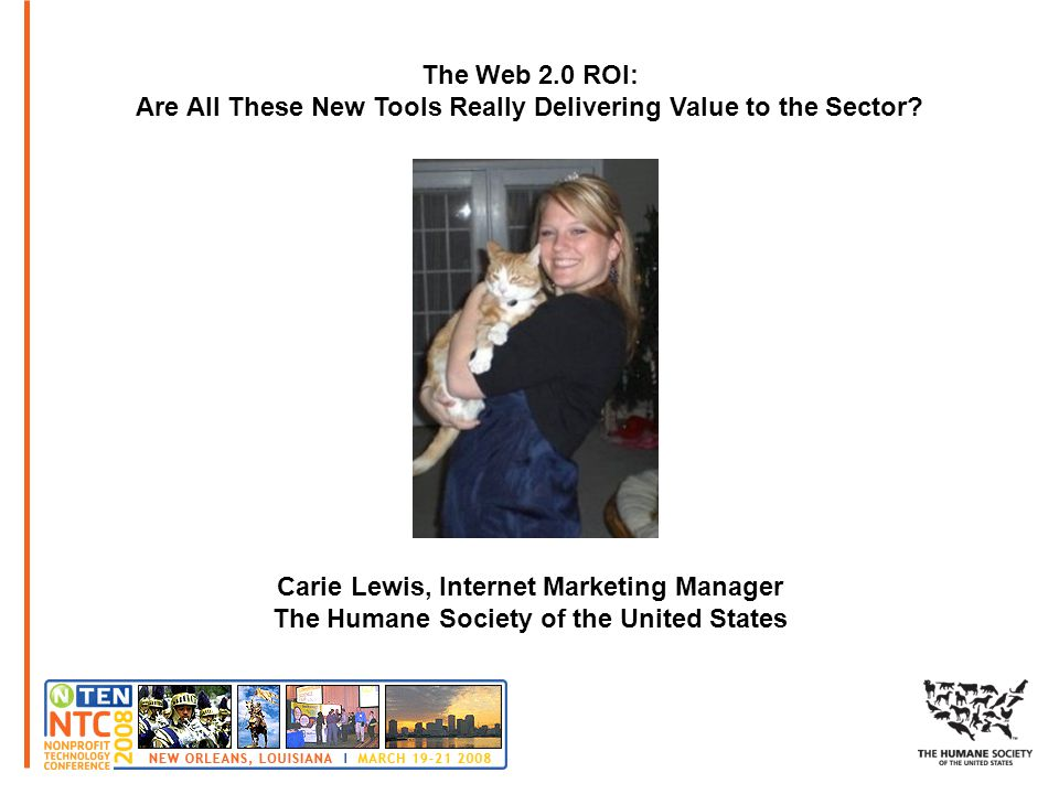 The Web 2.0 ROI: Are All These New Tools Really Delivering Value to the Sector? Carie Lewis, Internet Marketing Manager The Humane Society of the Unit